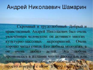 Андрей Николаевич Шамарин Скромный и трудолюбивый. Добрый и нравственный. Анд