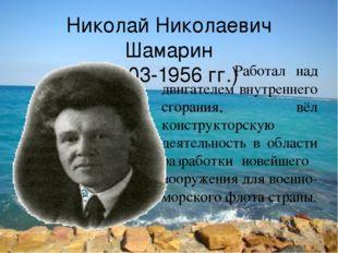 Николай Николаевич Шамарин (1903-1956 гг.) Работал над двигателем внутреннего