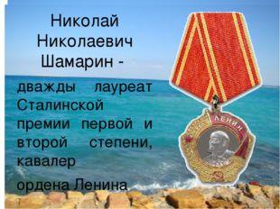Николай Николаевич Шамарин - дважды лауреат Сталинской премии первой и второй