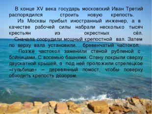 В конце XV века государь московский Иван Третий распорядился строить новую к