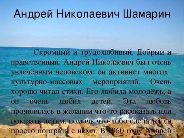 Андрей Николаевич Шамарин Скромный и трудолюбивый. Добрый и нравственный. Анд...