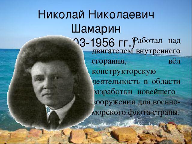 Николай Николаевич Шамарин (1903-1956 гг.) Работал над двигателем внутреннего...
