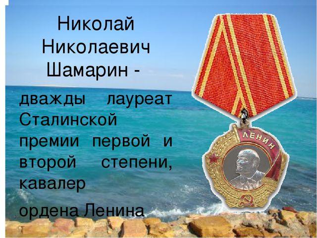 Николай Николаевич Шамарин - дважды лауреат Сталинской премии первой и второй...