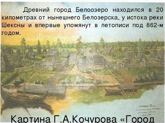 Древний город Белоозеро находился в 20 километрах от нынешнего Белозерска, у...