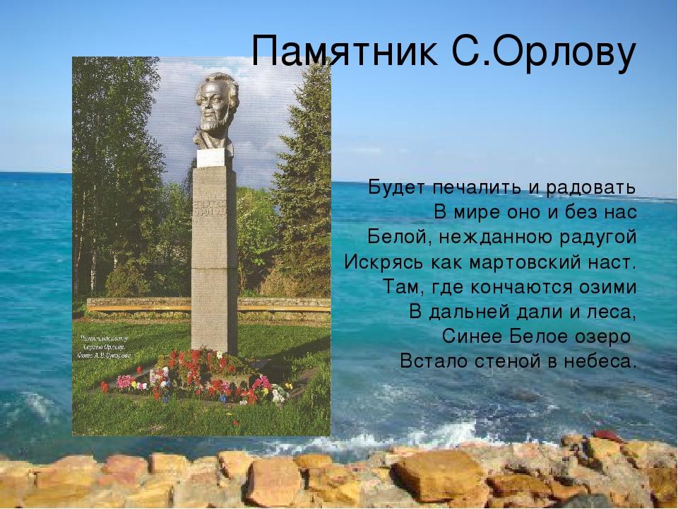 Памятник С.Орлову Будет печалить и радовать В мире оно и без нас Белой, нежда...