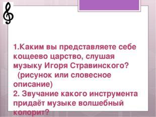 1.Каким вы представляете себе кощеево царство, слушая музыку Игоря Стравинск