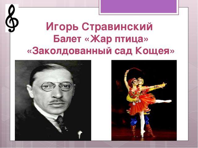 Игорь Стравинский Балет «Жар птица» «Заколдованный сад Кощея»