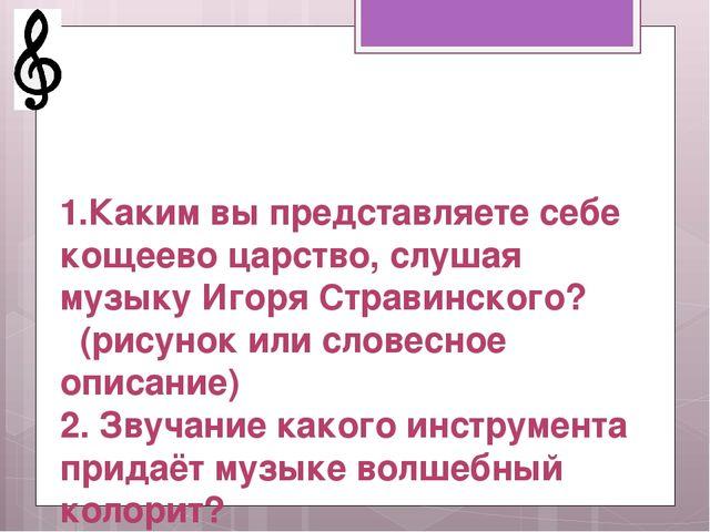 1.Каким вы представляете себе кощеево царство, слушая музыку Игоря Стравинск...