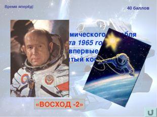 Время вперёд! 40 баллов Из какого космического корабля 18 марта 1965 года Але