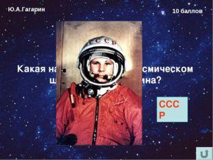 Ю.А.Гагарин 10 баллов Какая надпись была на космическом шлеме Юрия Гагарина?