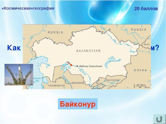 «Космическая»география 20 баллов Как называется российский космодром? Байконур