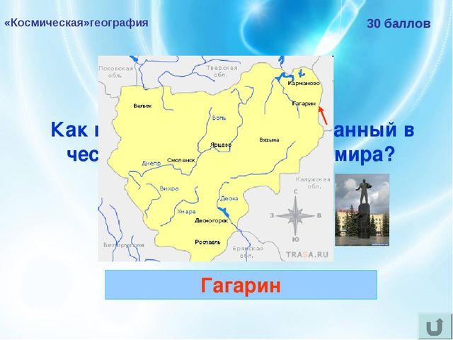 «Космическая»география 30 баллов Как называется город, названный в честь перв...