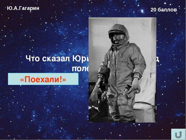 Ю.А.Гагарин 20 баллов Что сказал Юрий Гагарин перед полетом? «Поехали!»