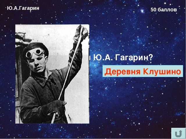 Ю.А.Гагарин 50 баллов Где родился Ю.А. Гагарин? Деревня Клушино