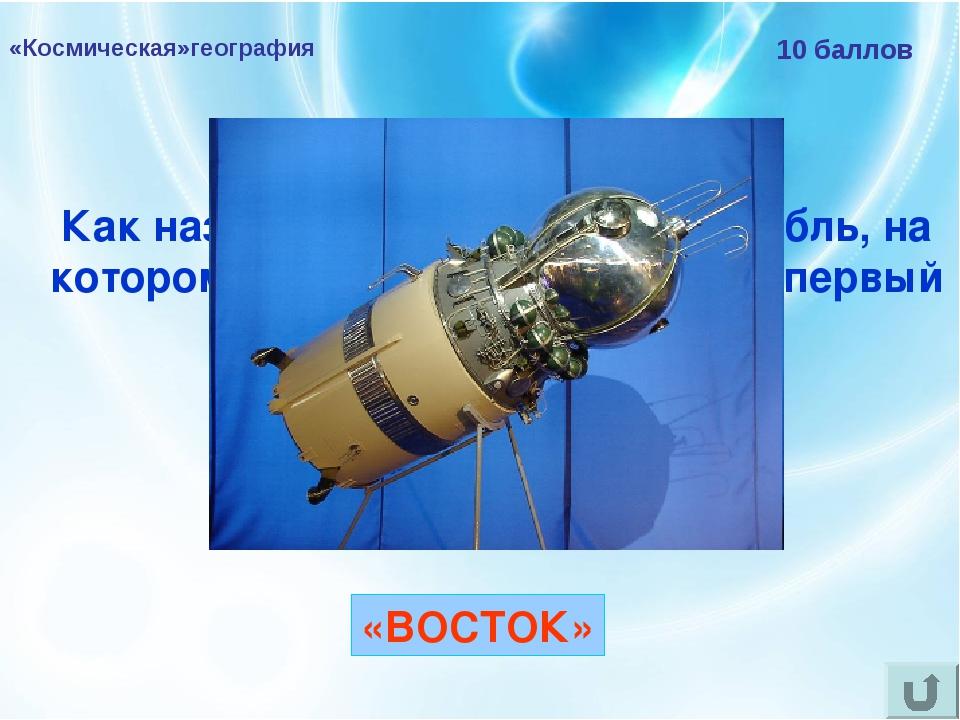 «Космическая»география 10 баллов Как назывался космический корабль, на которо...