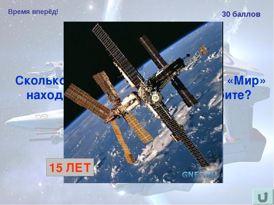 Время вперёд! 30 баллов Сколько лет космическая станция «Мир» находилась на о...