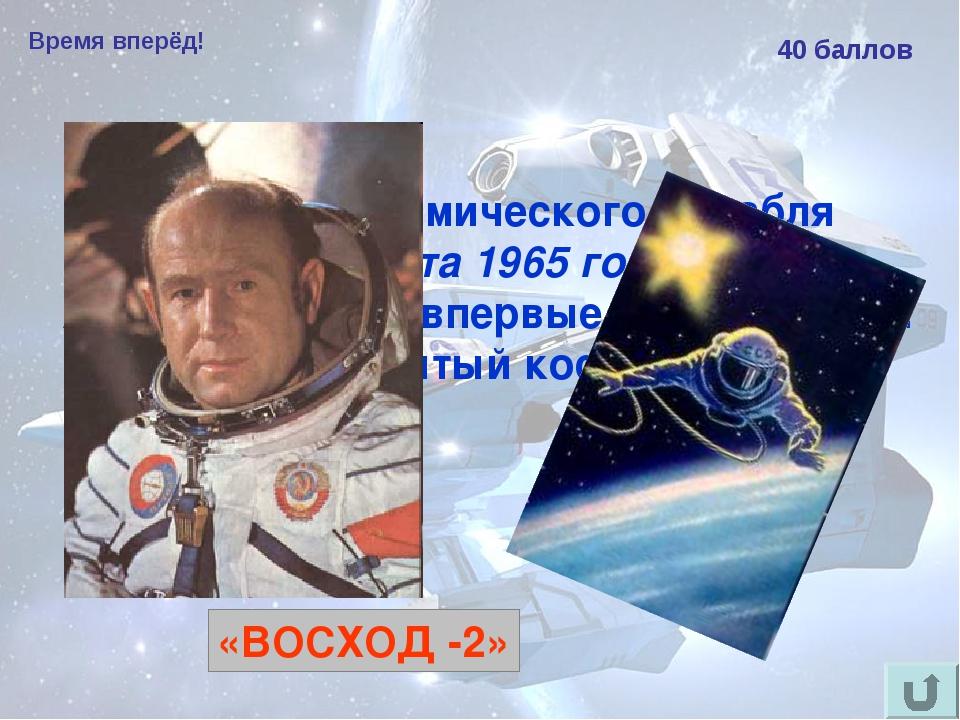 Время вперёд! 40 баллов Из какого космического корабля 18 марта 1965 года Але...