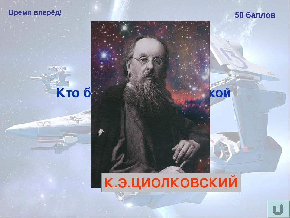 Время вперёд! 50 баллов Кто был отцом российской космонавтики К.Э.ЦИОЛКОВСКИЙ