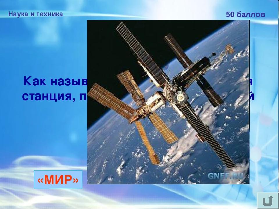 Наука и техника 50 баллов Как называлась первая космическая станция, пробывша...