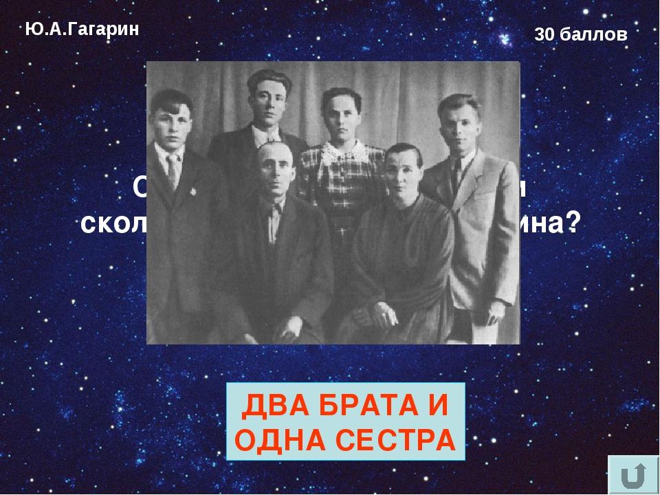 Ю.А.Гагарин 30 баллов Сколько родных братьев и сколько сестер у Юрия Гагарина...