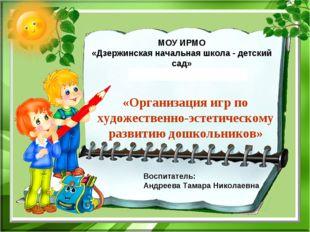 МОУ ИРМО «Дзержинская начальная школа - детский сад» «Организация игр по худ