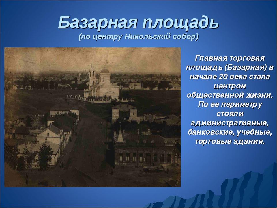Базарная площадь (по центру Никольский собор) Главная торговая площадь (Базар...