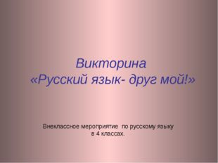 Викторина «Русский язык- друг мой!» Внеклассное мероприятие по русскому языку