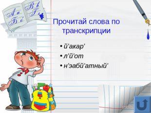 Прочитай слова по транскрипции й'акар' л'й'от н'эабй'атный'