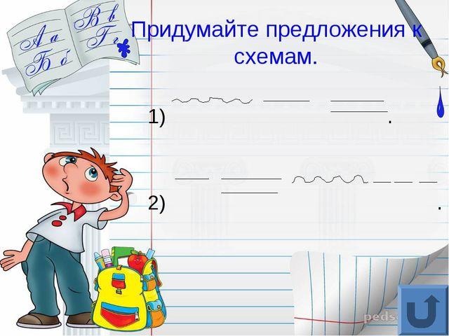 Придумайте предложения к схемам. 1) . 2) .