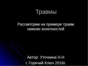 Травмы Рассмотрим на примере травм нижних конечностей Автор: Уточкина Н.Н г.