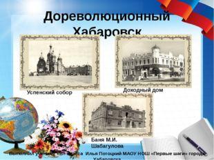 Дореволюционный Хабаровск Выполнил ученик 2 «В» класса Илья Потоцкий МАОУ НОШ