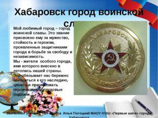 Хабаровск город воинской славы Выполнил ученик 2 «В» класса Илья Потоцкий МАО
