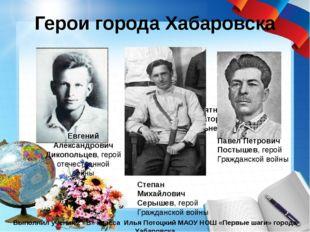 Герои города Хабаровска Выполнил ученик 2 «В» класса Илья Потоцкий МАОУ НОШ «