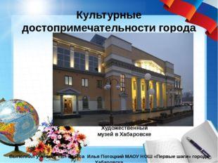 Культурные достопримечательности города Хабаровска Выполнил ученик 2 «В» клас