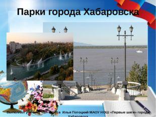 Парки города Хабаровска Выполнил ученик 2 «В» класса Илья Потоцкий МАОУ НОШ «