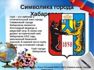 Символика города Хабаровска Выполнил ученик 2 «В» класса Илья Потоцкий МАОУ Н