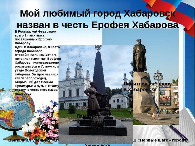 Мой любимый город Хабаровск назван в честь Ерофея Хабарова Выполнил ученик 2...