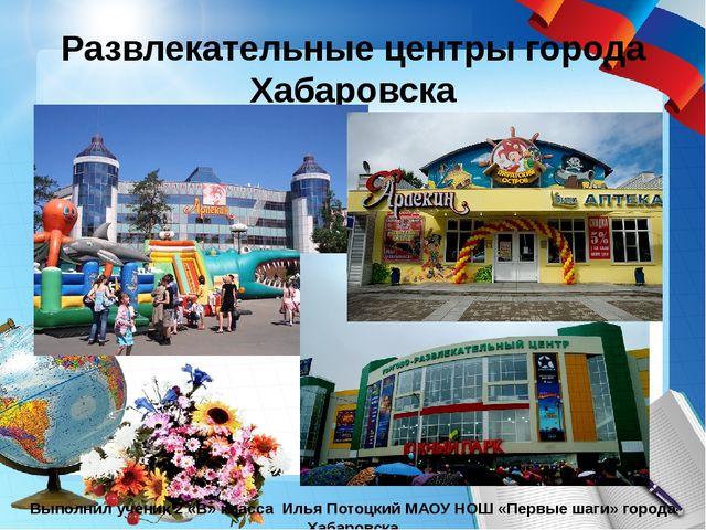 Развлекательные центры города Хабаровска Выполнил ученик 2 «В» класса Илья По...