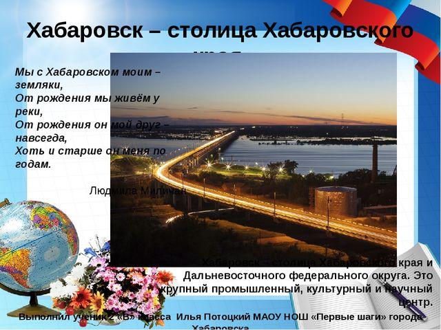 Хабаровск – столица Хабаровского края Выполнил ученик 2 «В» класса Илья Потоц...