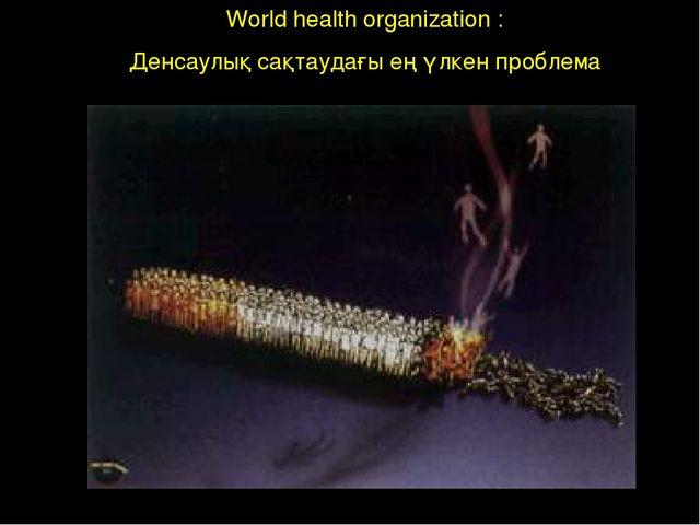 World health organization : Денсаулық сақтаудағы ең үлкен проблема