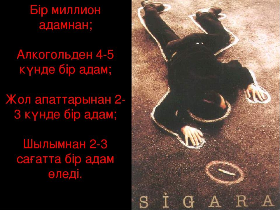 Бір миллион адамнан; Алкогольден 4-5 күнде бір адам; Жол апаттарынан 2-3 күн...
