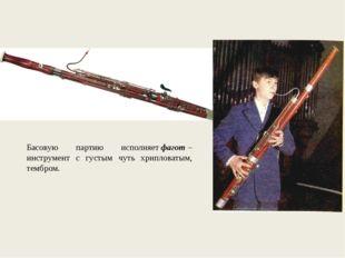Басовую партию исполняетфагот– инструмент с густым чуть хрипловатым, тембром.