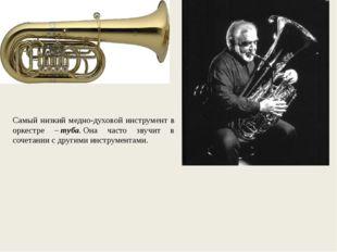 Самый низкий медно-духовой инструмент в оркестре –туба.Она часто звучит в с