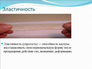 Эластичность (упругость) — способность каучука восстанавливать свою первонача