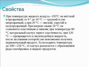 Свойства При температуре жидкого воздуха –195°C он жёсткий и прозрачный; от 0