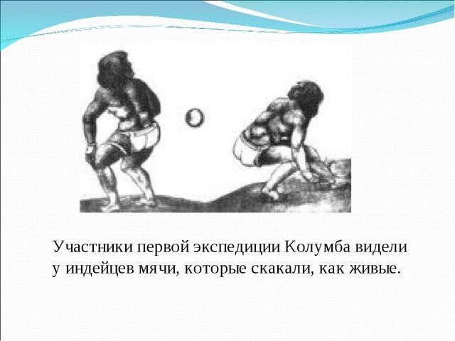 Участники первой экспедиции Колумба видели у индейцев мячи, которые скакали,...