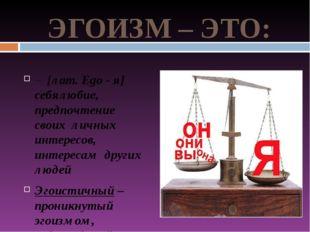 ЭГОИЗМ – ЭТО: – [лат. Ego - я] себялюбие, предпочтение своих личных интересов