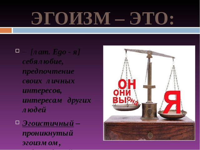 ЭГОИЗМ – ЭТО: – [лат. Ego - я] себялюбие, предпочтение своих личных интересов...