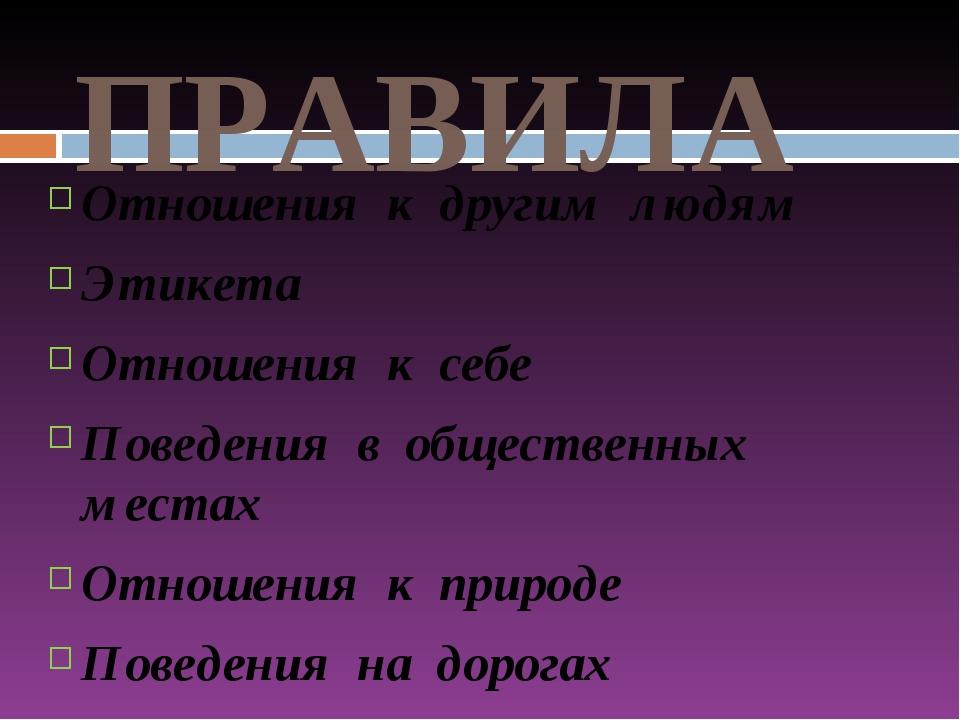 ПРАВИЛА Отношения к другим людям Этикета Отношения к себе Поведения в обществ...