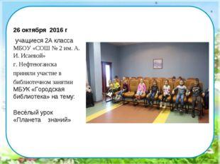 26 октября 2016 г учащиеся 2А класса МБОУ «СОШ № 2 им. А. И. Исаевой» г. Нефт
